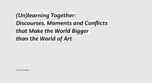 (Un)learning Together: Discourses, Moments and Conflicts that Make the World Bigger than the World of Art